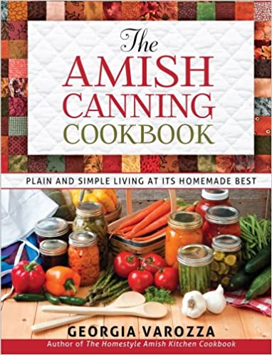 The amish canning cookbook plain and simple living at its homemade the amish canning cookbook plain and simple living at its homemade best georgia varozza 9780736948999 amazon books forumfinder Image collections
