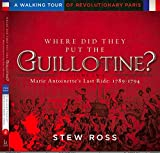 Where Did They Put the Guillotine?-Marie Antoinette's Last Ride: Volume 2 A Walking Tour of Revolutionary Paris