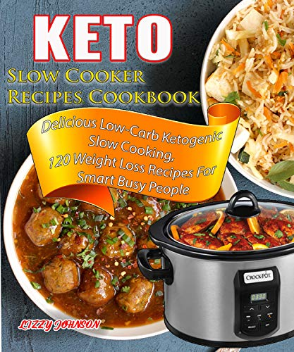Keto Slow Cooker Recipes Cookbook: Delicious Low-Carb Ketogenic Slow Cooking, 120 Weight Loss Recipes For Smart Busy People (Ketogenic Diet Book 1) by Lizzy Johnson