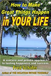 How to Make Great Things Happen in YOUR LIFE - A sincere and proven approach to lasting happiness and success