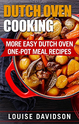 Dutch Oven Cooking: More Easy Dutch Oven One-Pot Meal Recipes (Dutch Oven Cookbook Book 2) by Louise Davidson