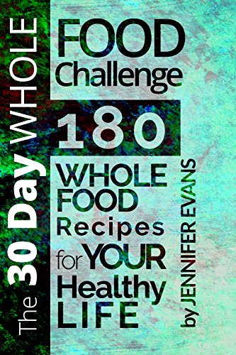 The 30 Day Whole Food Challenge: 180 Whole Food Recipes for YOUR Healthy Life by Jennifer Evans
