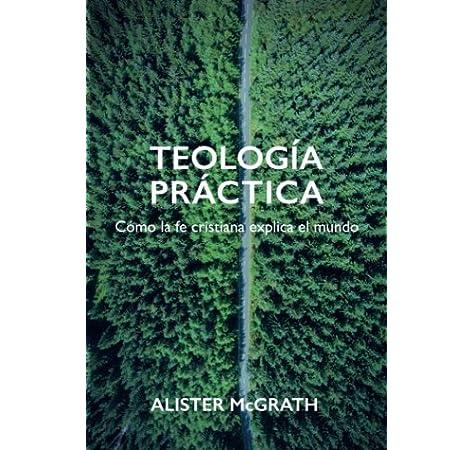 Teología práctica: Cómo la fe cristiana explica el mundo: Amazon.es: McGrath, Alister: Libros