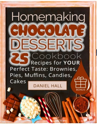 Homemaking chocolate desserts.: Cookbook: 25 recipes for your perfect taste: brownies, pies, muffins, candies, cakes.