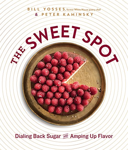 The Sweet Spot: Dialing Back Sugar and Amping Up Flavor by Bill Yosses, Peter Kaminsky
