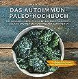 Das Autoimmun Paleo-Kochbuch: Das erfolgreiche Protokoll bei Allergien, Hashimoto, Zöliakie und weiteren chronischen Krankheiten