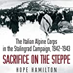 Sacrifice on the Steppe: The Italian Alpine Corps in the Stalingrad Campaign, 1942-1943 | Hope Hamilton
