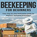 Beekeeping for Beginners: Easy Step-by-Step Beekeeping Guide for Beginner Backyard Beekeepers Audiobook by Michael Moore Narrated by Kent Bates