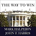 The Way to Win: Clinton, Bush, Rove, and How to Take the White House in 2008 Audiobook by Mark Halperin, John F. Harris Narrated by William Dufris