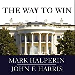 The Way to Win: Clinton, Bush, Rove, and How to Take the White House in 2008 | Mark Halperin,John F. Harris
