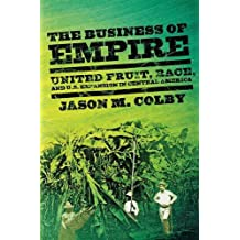 The Business of Empire: United Fruit, Race, and U.S. Expansion in Central America