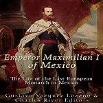 Emperor Maximilian I of Mexico: The Life of the Last European Monarch in Mexico   Gustavo Vazquez Lozano,Charles River Editors