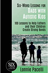 Six-Word Lessons for Dads with Autistic Kids: 100 Lessons to Help Fathers and their Children Create Strong Bonds (The Six-Word Lessons Series) Paperback