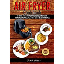 Air Fryer Cookbook. A Guide for Everyday Home Cooking with Amazing Easy Recipes for Fast & Healthy Meals(Air Fryer Recipes, Paleo, Vegan, Instant Meal, Pot, Clean Eating)