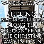 Setting Black Souls Free Along the Oregon Trail: The Christian Wagon Train (Western Historical Pioneer Romance) | Vanessa Carvo