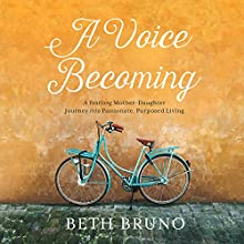 A Voice Becoming: A Yearlong Mother-Daughter Journey into Passionate, Purposed Living Audiobook by Beth Bruno Narrated by Beth Bruno