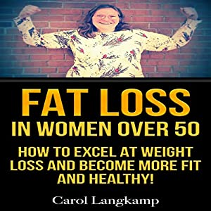 Fat Loss in Women Over 50: How to Excel at Weight Loss and Become More Fit and Healthy Audiobook