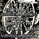 The Five Orphaned Christian Sisters Journey Along the Oregon Trail (Pioneer Wagon Train Romance) Audiobook by Vanessa Carvo Narrated by Nancy Isaacs