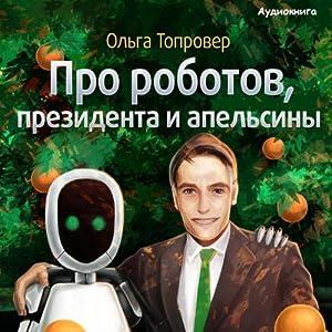 Pro robotov, presidenta i apelsiny [About Robots, a President, and Oranges] Audiobook