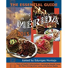 The Essential Guide to Living in Mérida 2015: Tons of Useful Information