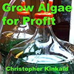 Grow Algae for Profit: How to Build a Photobioreactor for Growing Algae for Proteins, Lipids, Carbohydrates, Anti-Oxidants, Biofuels, Biodiesel, and Other Valuable Metabolites | Christopher Kinkaid