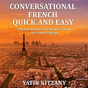 Conversational French Quick and Easy: For Beginners, Intermediate, and Advanced Speakers Audiobook