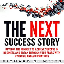The Next Success Story: Develop the Mindset to Achieve Success in Business and Break through Your Fears with Hypnosis and Affirmations Speech by Richard G. Miles Narrated by Infinity Productions