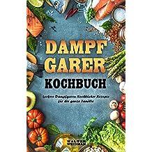 Dampfgarer Kochbuch Leckere Dampfgaren Kochbücher Rezepte für die ganze Familie (German Edition)