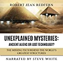 Unexplained Mysteries - Ancient Aliens or Lost Technology? - The Missing Tech Behind the World's Greatest Structures: UFOs, ETs, and Ancient Engineers Book 1 Audiobook by Robert Jean Redfern Narrated by Steve White