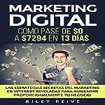 Marketing digital [Digital Marketing]: Cómo pasé de $0 a $7294 en 13 días. Las estrategias secretas del marketing en Internet reveladas para aumentar proporcionalmente tu negocio   Riley Reive