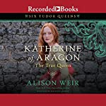 Katherine of Aragon, the True Queen: A Novel | Alison Weir