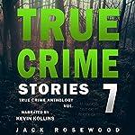 True Crime Stories, Volume 7: 12 Shocking True Crime Murder Cases - True Crime Anthology | Jack Rosewood