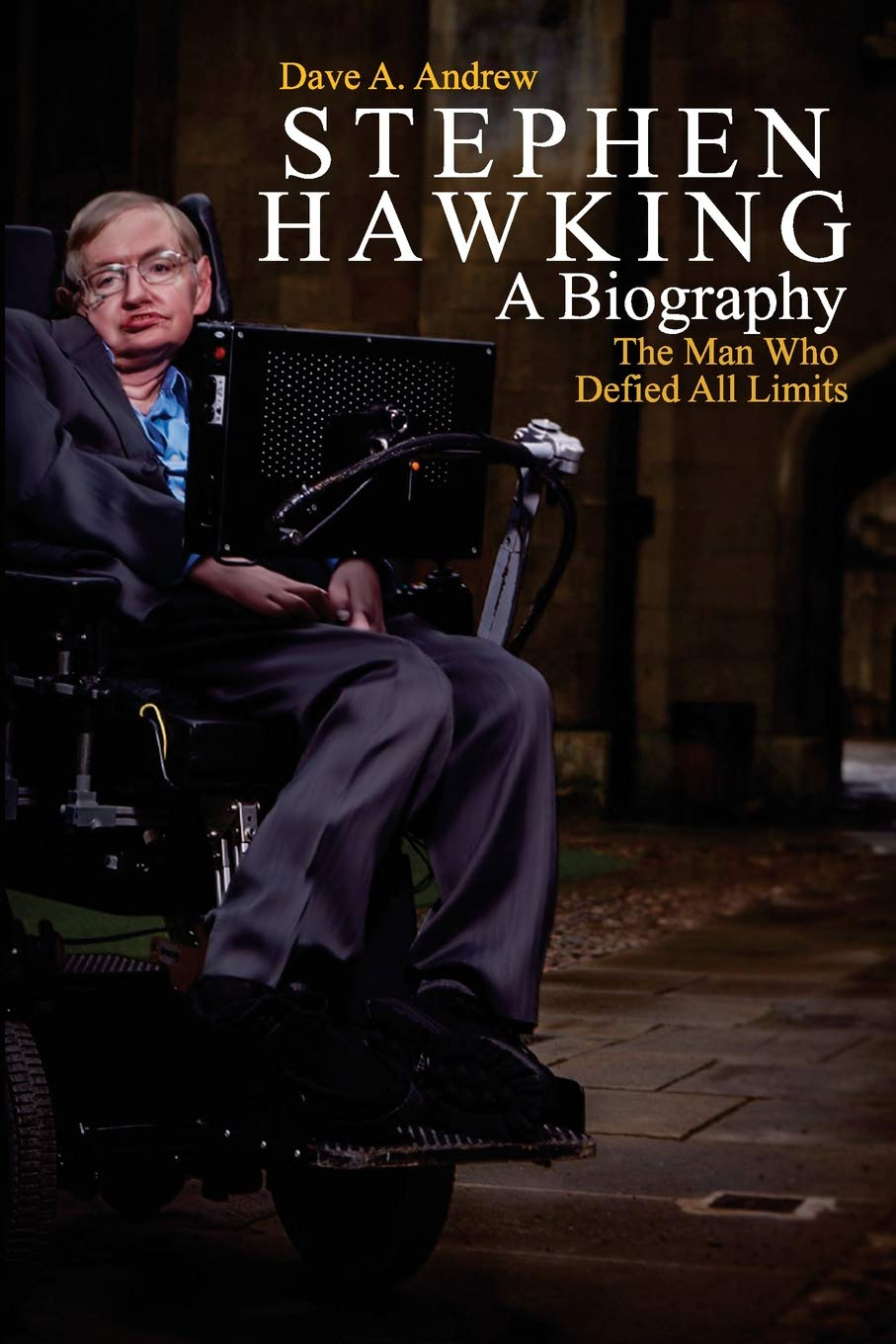 Stephen Hawking A Biography The Man Who Defied All Limits Andrew Dave A 9781986654838 Books