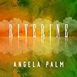 Riverine: A Memoir from Anywhere but Here | Angela Palm
