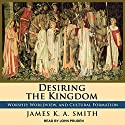 Desiring the Kingdom: Worship, Worldview, and Cultural Formation Audiobook by James K. A. Smith Narrated by John Pruden