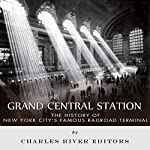 Grand Central Station: The History of New York City's Famous Railroad Terminal |  Charles River Editors