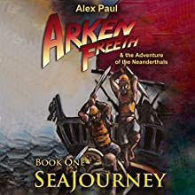 SeaJourney: Arken Freeth and the Adventure of the Neanderthals, Book 1 Audiobook by Alex Paul Narrated by John Newell