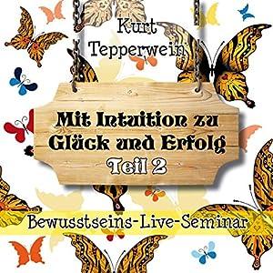 Mit Intuition zu Glück und Erfolg: Teil 2 (Bewusstseins-Live-Seminar) Hörbuch