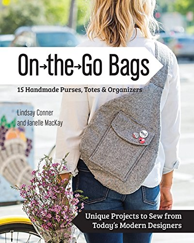 On the Go Bags – 15 Handmade Purses, Totes  Organizers: Unique Projects to Sew from Today's Modern Designers