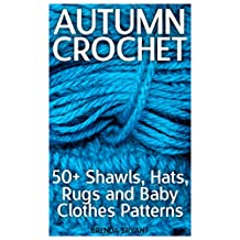 Autumn Crochet: 50+ Shawls, Hats, Rugs and Baby Clothes Patterns: (Crochet Patterns, Crochet Stitches, Crochet Book)