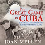 The Great Game in Cuba: How the CIA Sabotaged Its Own Plot to Unseat Fidel Castro   Joan Mellen