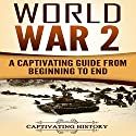 World War 2: A Captivating Guide From Beginning to End Audiobook by Captivating History Narrated by Duke Holm