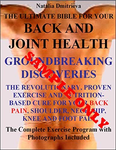 The Ultimate Bible For Your Back and Joint Health. GROUNDBREAKING DISCOVERIES. The Revolutionary, Proven Exercise and Nutrition-Based Cure for Your Back, ... Neck, Hip, Knee and Foot Pain Sample