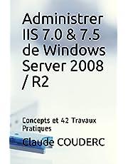Administrer IIS 7.0 & 7.5 de Windows Server 2008 / R2: Concepts et 42 Travaux Pratiques