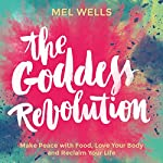 The Goddess Revolution: Make Peace with Food, Love Your Body and Reclaim Your Life | Mel Wells