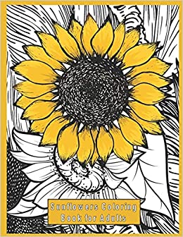 Sunflowers Coloring Book Gift for Adults: Meditation, Stress Relief, Relaxation and Fun.