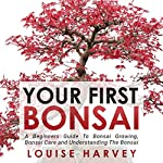 Your First Bonsai: A Beginners Guide to Bonsai Growing, Bonsai Care and Understanding the Bonsai | Louise Harvey