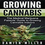 Growing Cannabis: The Medical Marijuana Patients' Guide to Growing Cannabis Indoors | Damien Miller