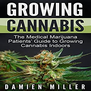 Growing Cannabis: The Medical Marijuana Patients' Guide to Growing Cannabis Indoors Audiobook