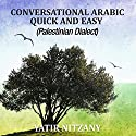 Conversational Arabic Quick and Easy: Palestinian Arabic; the Arabic Dialect of Palestine and Israel Audiobook by Yatir Nitzany Narrated by Sara Elzayat